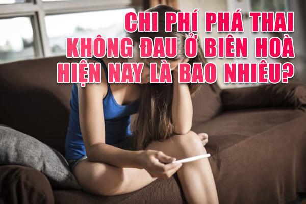 Chi phí phá thai không đau ở Biên Hòa hiện nay là bao nhiêu?